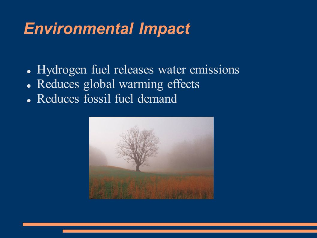 Environmental Impact Hydrogen fuel releases water emissions Reduces global warming effects Reduces fossil fuel demand