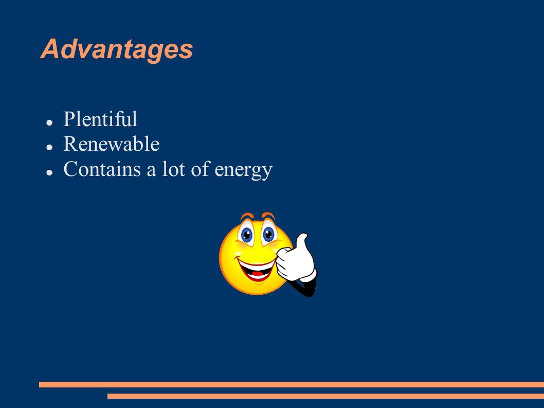 Advantages Plentiful Renewable Contains a lot of energy