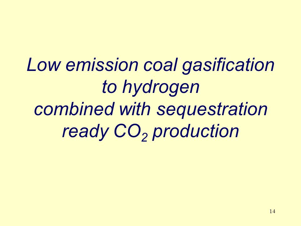 14 Low emission coal gasification to hydrogen combined with sequestration ready CO 2 production
