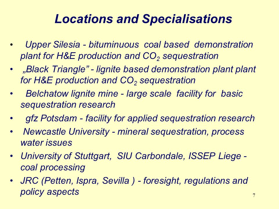 "7 Locations and Specialisations Upper Silesia - bituminuous coal based demonstration plant for H&E production and CO 2 sequestration ""Black Triangle - lignite based demonstration plant plant for H&E production and CO 2 sequestration Belchatow lignite mine - large scale facility for basic sequestration research gfz Potsdam - facility for applied sequestration research Newcastle University - mineral sequestration, process water issues University of Stuttgart, SIU Carbondale, ISSEP Liege - coal processing JRC (Petten, Ispra, Sevilla ) - foresight, regulations and policy aspects"
