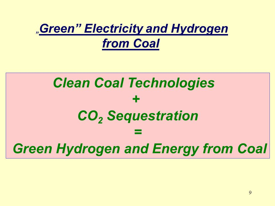 "9 "" Green Electricity and Hydrogen from Coal Clean Coal Technologies + CO 2 Sequestration = Green Hydrogen and Energy from Coal"