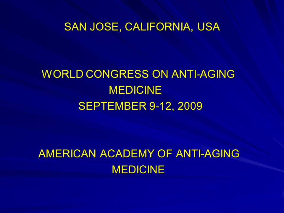 SAN JOSE, CALIFORNIA, USA WORLD CONGRESS ON ANTI-AGING WORLD CONGRESS ON ANTI-AGING MEDICINE MEDICINE SEPTEMBER 9-12, 2009 SEPTEMBER 9-12, 2009 AMERICAN ACADEMY OF ANTI-AGING AMERICAN ACADEMY OF ANTI-AGING MEDICINE MEDICINE