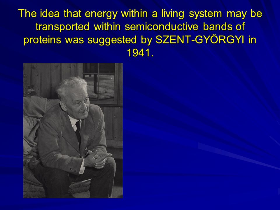 The idea that energy within a living system may be transported within semiconductive bands of proteins was suggested by SZENT-GYÖRGYI in 1941.