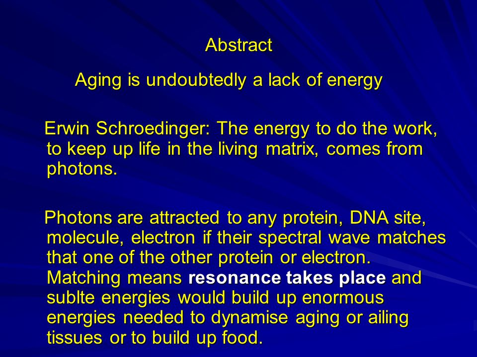 Abstract Aging is undoubtedly a lack of energy Aging is undoubtedly a lack of energy Erwin Schroedinger: The energy to do the work, to keep up life in the living matrix, comes from photons.