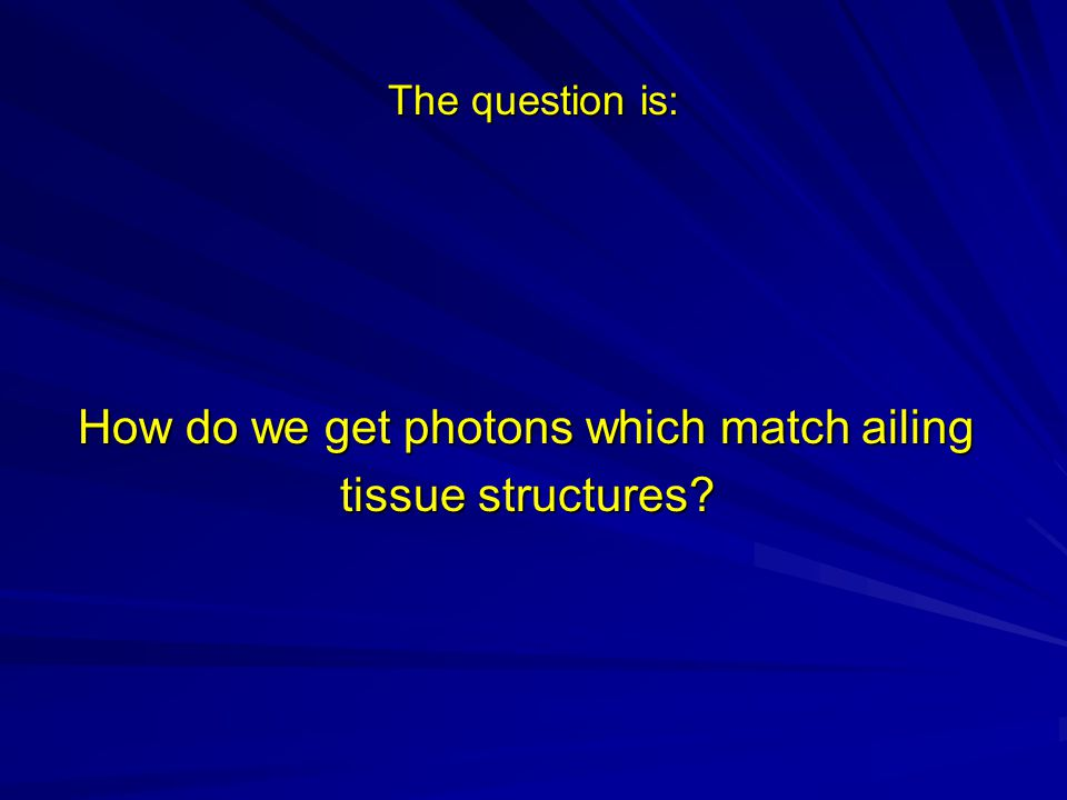 The question is: How do we get photons which match ailing How do we get photons which match ailing tissue structures.