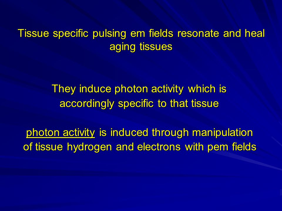 Tissue specific pulsing em fields resonate and heal aging tissues They induce photon activity which is They induce photon activity which is accordingly specific to that tissue accordingly specific to that tissue photon activity is induced through manipulation photon activity is induced through manipulation of tissue hydrogen and electrons with pem fields of tissue hydrogen and electrons with pem fields
