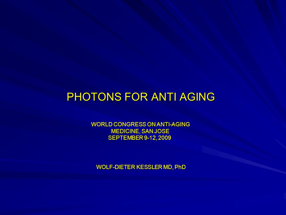 PHOTONS FOR ANTI AGING PHOTONS FOR ANTI AGING WORLD CONGRESS ON ANTI-AGING MEDICINE, SAN JOSE SEPTEMBER 9-12, 2009 WORLD CONGRESS ON ANTI-AGING MEDICINE, SAN JOSE SEPTEMBER 9-12, 2009 WOLF-DIETER KESSLER MD, PhD WOLF-DIETER KESSLER MD, PhD