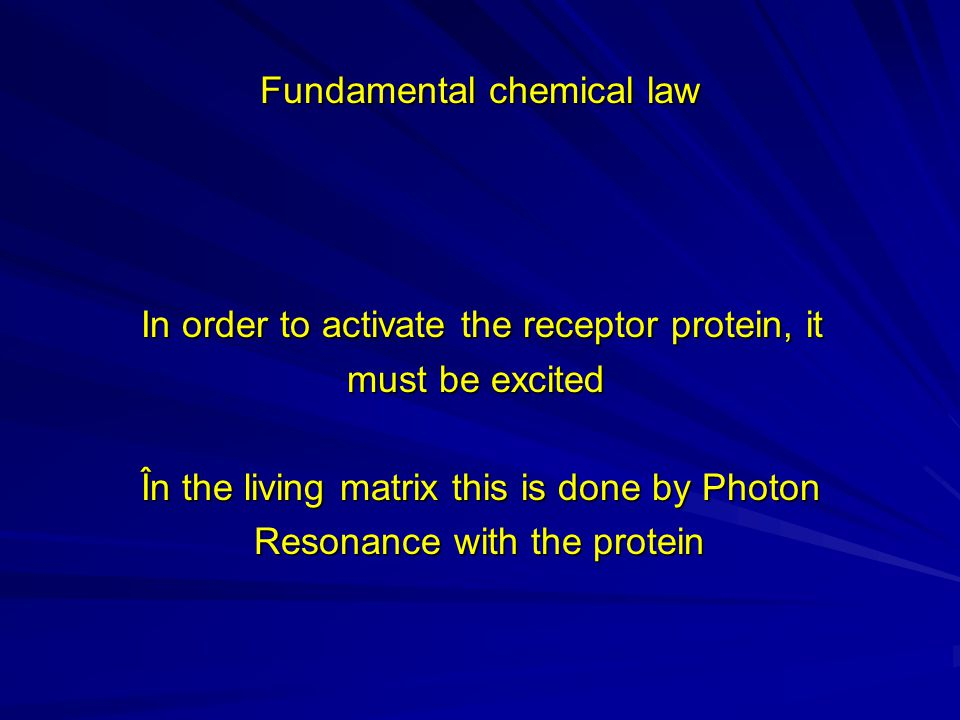 Fundamental chemical law In order to activate the receptor protein, it In order to activate the receptor protein, it must be excited must be excited În the living matrix this is done by Photon În the living matrix this is done by Photon Resonance with the protein Resonance with the protein