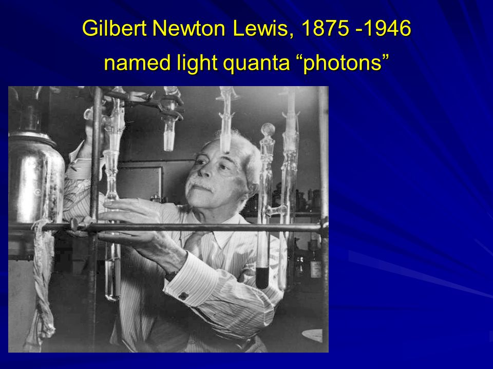 Gilbert Newton Lewis, 1875 -1946 named light quanta photons