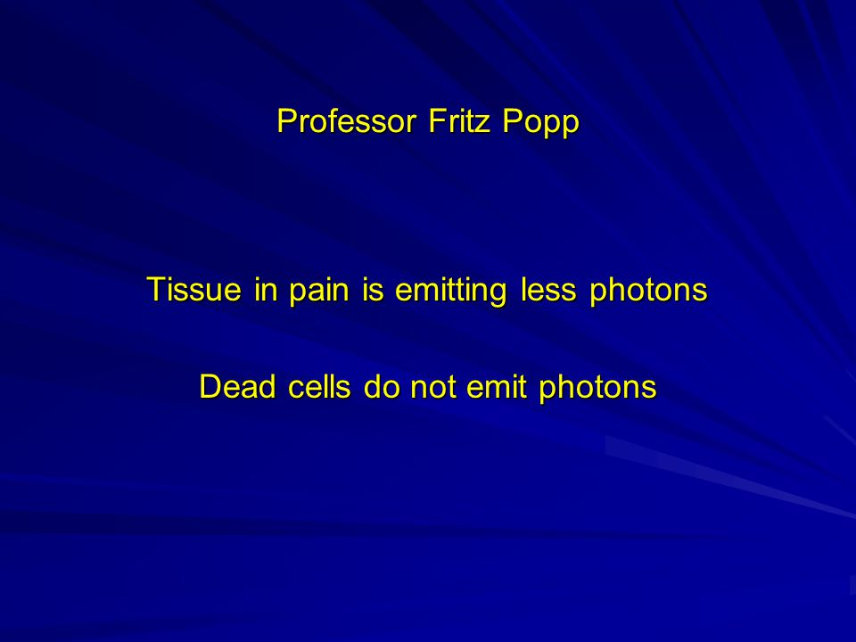 Professor Fritz Popp Tissue in pain is emitting less photons Tissue in pain is emitting less photons Dead cells do not emit photons Dead cells do not emit photons