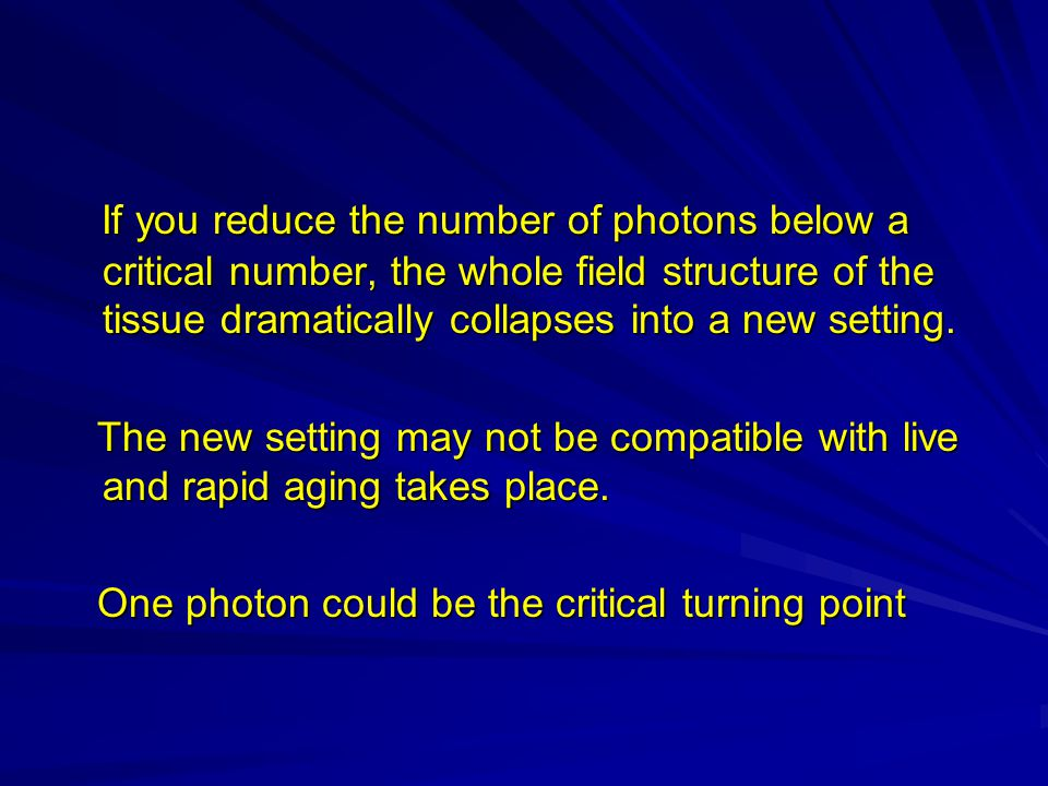 If you reduce the number of photons below a critical number, the whole field structure of the tissue dramatically collapses into a new setting.