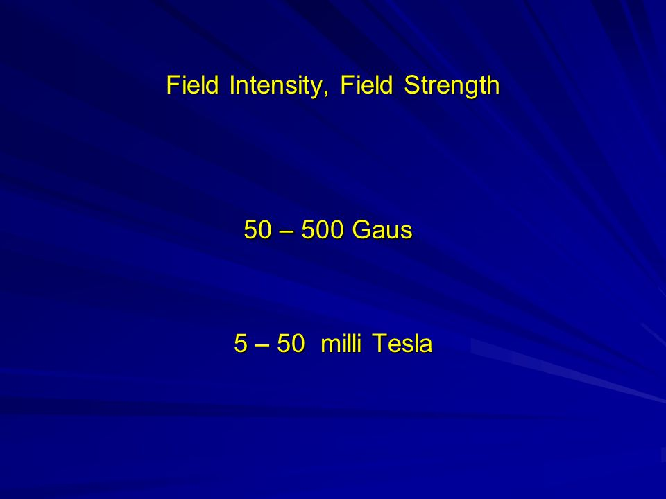 Field Intensity, Field Strength 50 – 500 Gaus 50 – 500 Gaus 5 – 50 milli Tesla 5 – 50 milli Tesla