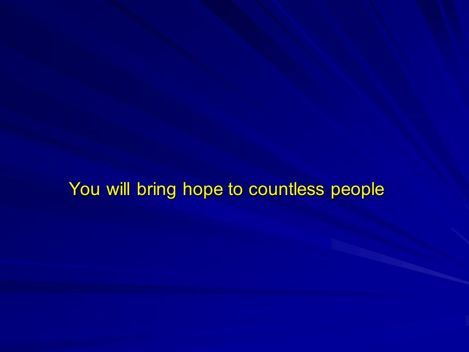You will bring hope to countless people You will bring hope to countless people