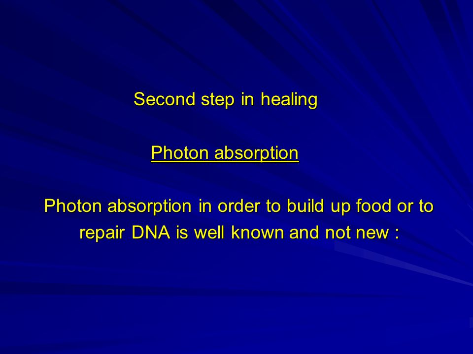 Second step in healing Second step in healing Photon absorption Photon absorption Photon absorption in order to build up food or to Photon absorption in order to build up food or to repair DNA is well known and not new : repair DNA is well known and not new :