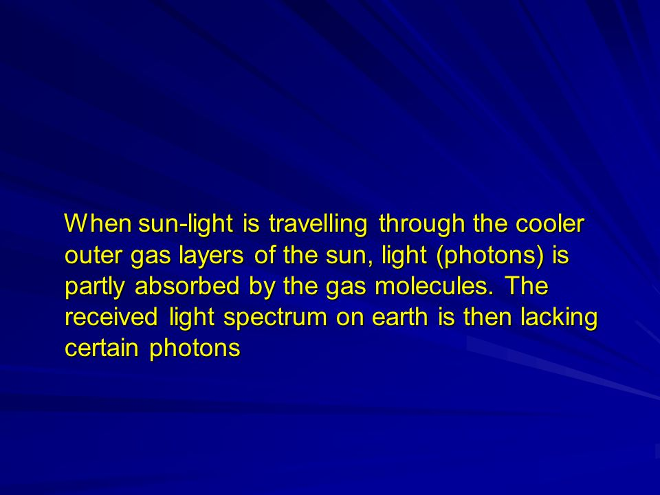 When sun-light is travelling through the cooler outer gas layers of the sun, light (photons) is partly absorbed by the gas molecules.