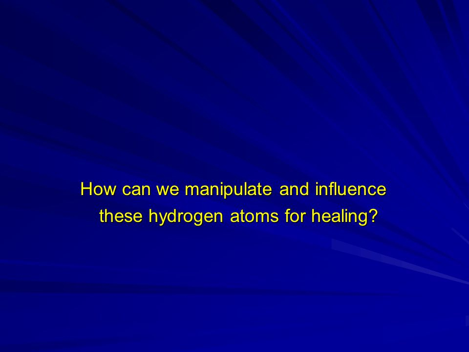 How can we manipulate and influence How can we manipulate and influence these hydrogen atoms for healing.