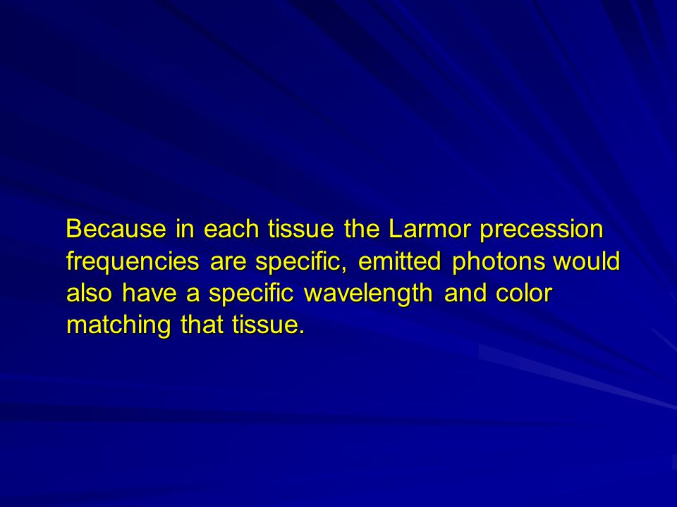 Because in each tissue the Larmor precession frequencies are specific, emitted photons would also have a specific wavelength and color matching that tissue.