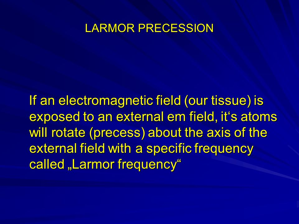 "LARMOR PRECESSION If an electromagnetic field (our tissue) is exposed to an external em field, it's atoms will rotate (precess) about the axis of the external field with a specific frequency called ""Larmor frequency If an electromagnetic field (our tissue) is exposed to an external em field, it's atoms will rotate (precess) about the axis of the external field with a specific frequency called ""Larmor frequency"