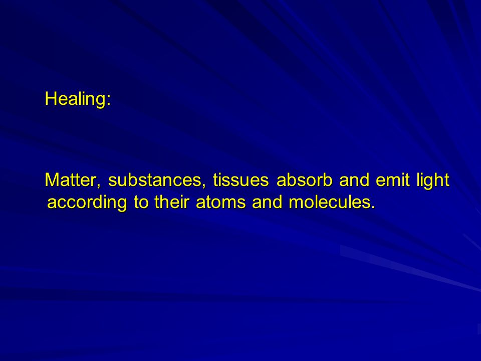 Healing: Healing: Matter, substances, tissues absorb and emit light according to their atoms and molecules.