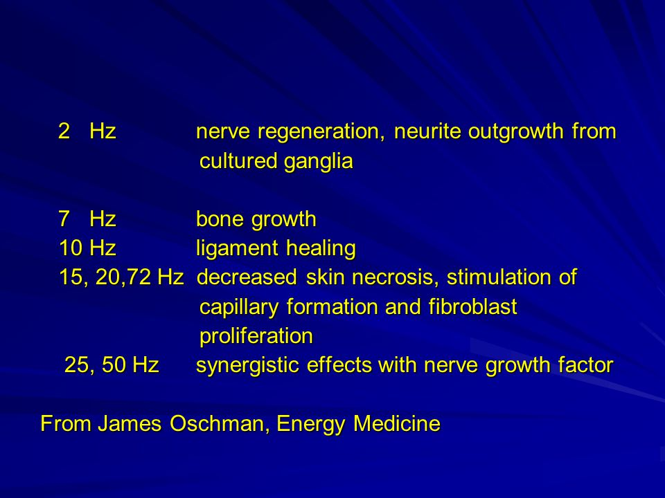 2 Hz nerve regeneration, neurite outgrowth from 2 Hz nerve regeneration, neurite outgrowth from cultured ganglia cultured ganglia 7 Hz bone growth 7 Hz bone growth 10 Hz ligament healing 10 Hz ligament healing 15, 20,72 Hz decreased skin necrosis, stimulation of 15, 20,72 Hz decreased skin necrosis, stimulation of capillary formation and fibroblast capillary formation and fibroblast proliferation proliferation 25, 50 Hz synergistic effects with nerve growth factor 25, 50 Hz synergistic effects with nerve growth factor From James Oschman, Energy Medicine