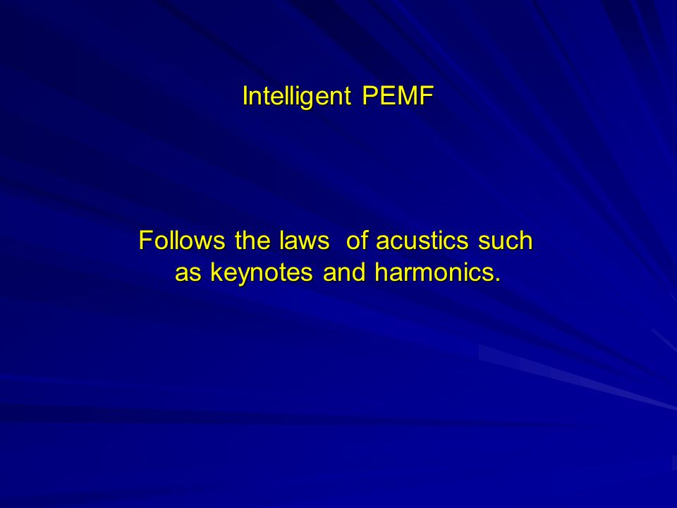 Intelligent PEMF Follows the laws of acustics such Follows the laws of acustics such as keynotes and harmonics.