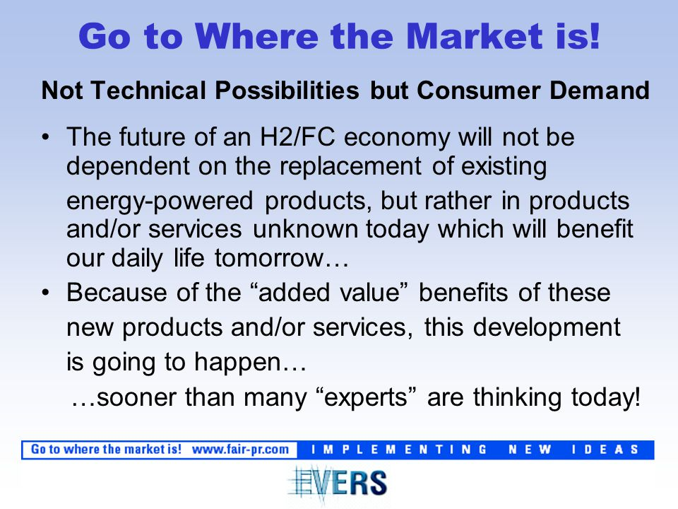 Not Technical Possibilities but Consumer Demand The future of an H2/FC economy will not be dependent on the replacement of existing energy-powered products, but rather in products and/or services unknown today which will benefit our daily life tomorrow… Because of the added value benefits of these new products and/or services, this development is going to happen… …sooner than many experts are thinking today.