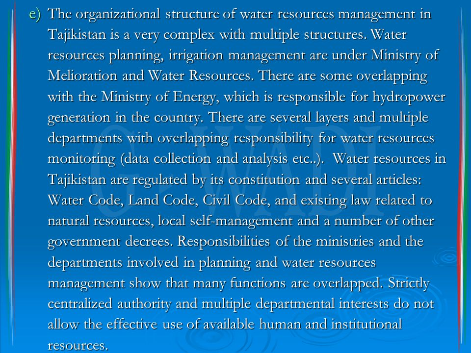 e) The organizational structure of water resources management in Tajikistan is a very complex with multiple structures. Water resources planning, irri