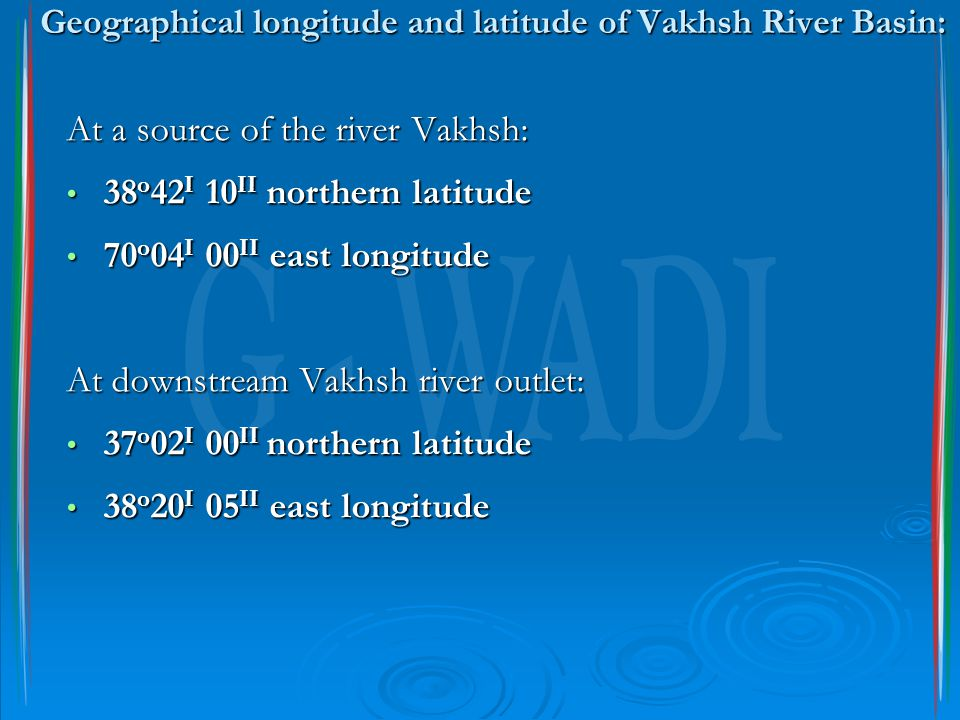 Geographical longitude and latitude of Vakhsh River Basin: At a source of the river Vakhsh: 38 о 42 I 10 II northern latitude 38 о 42 I 10 II northern