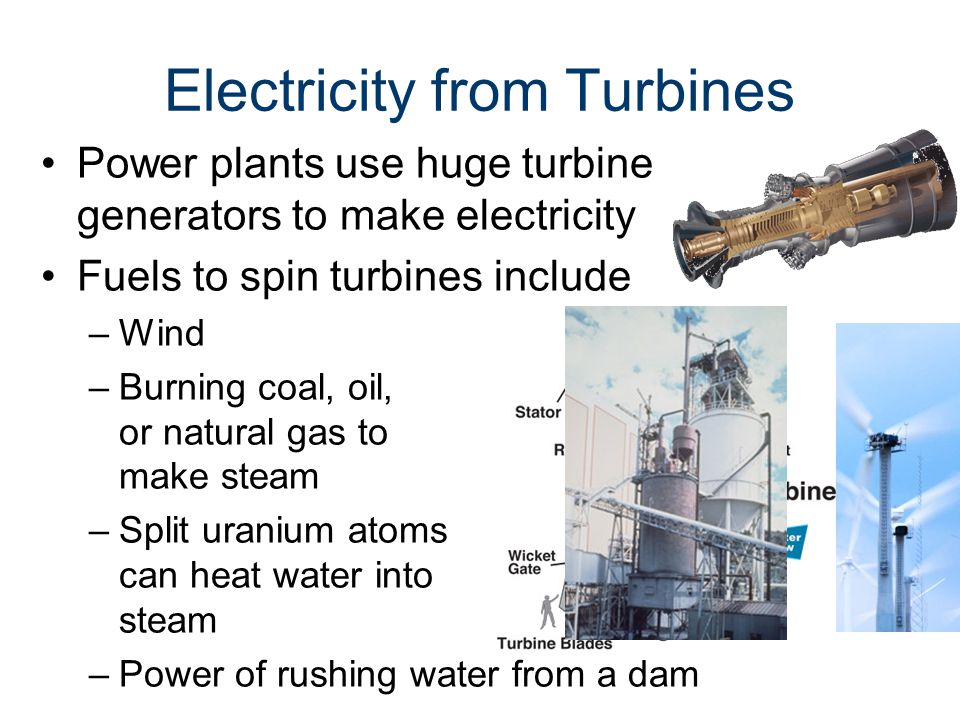 Electricity from Turbines Power plants use huge turbine generators to make electricity Fuels to spin turbines include –Wind –Burning coal, oil, or natural gas to make steam –Split uranium atoms can heat water into steam –Power of rushing water from a dam