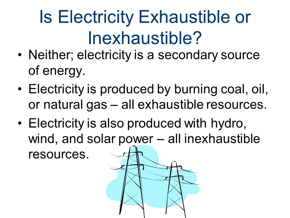 Is Electricity Exhaustible or Inexhaustible. Neither; electricity is a secondary source of energy.