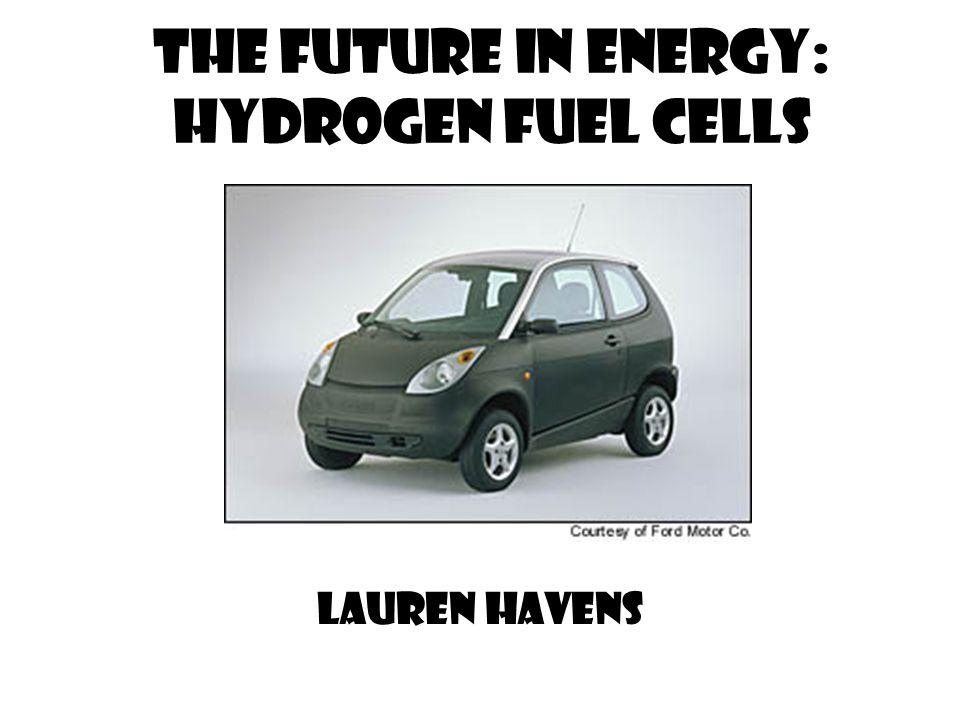 The Future in Energy: hydrogen Fuel Cells Lauren Havens