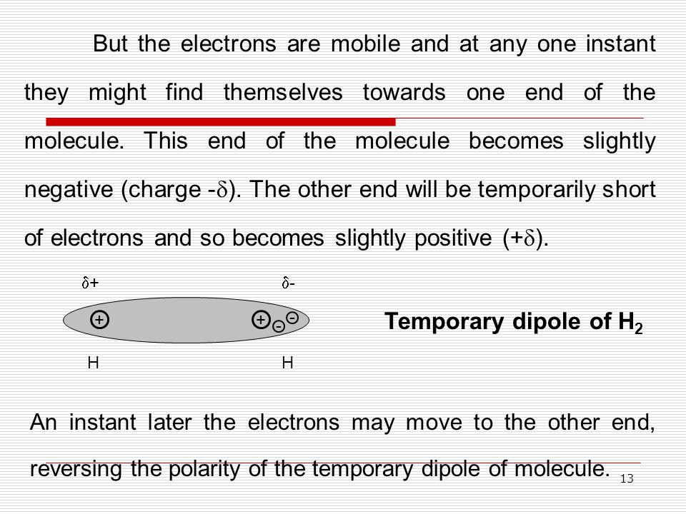 13 But the electrons are mobile and at any one instant they might find themselves towards one end of the molecule. This end of the molecule becomes sl