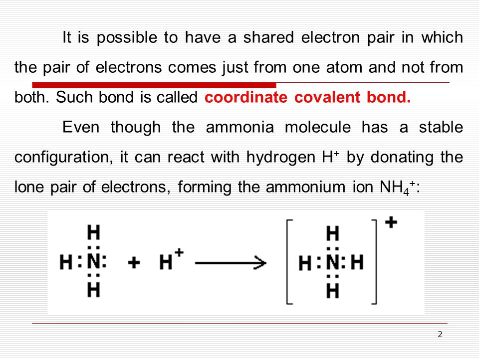 2 It is possible to have a shared electron pair in which the pair of electrons comes just from one atom and not from both. Such bond is called coordin