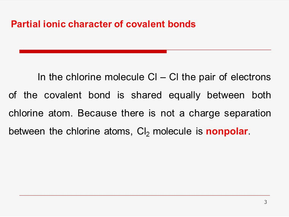 3 In the chlorine molecule Cl – Cl the pair of electrons of the covalent bond is shared equally between both chlorine atom. Because there is not a cha