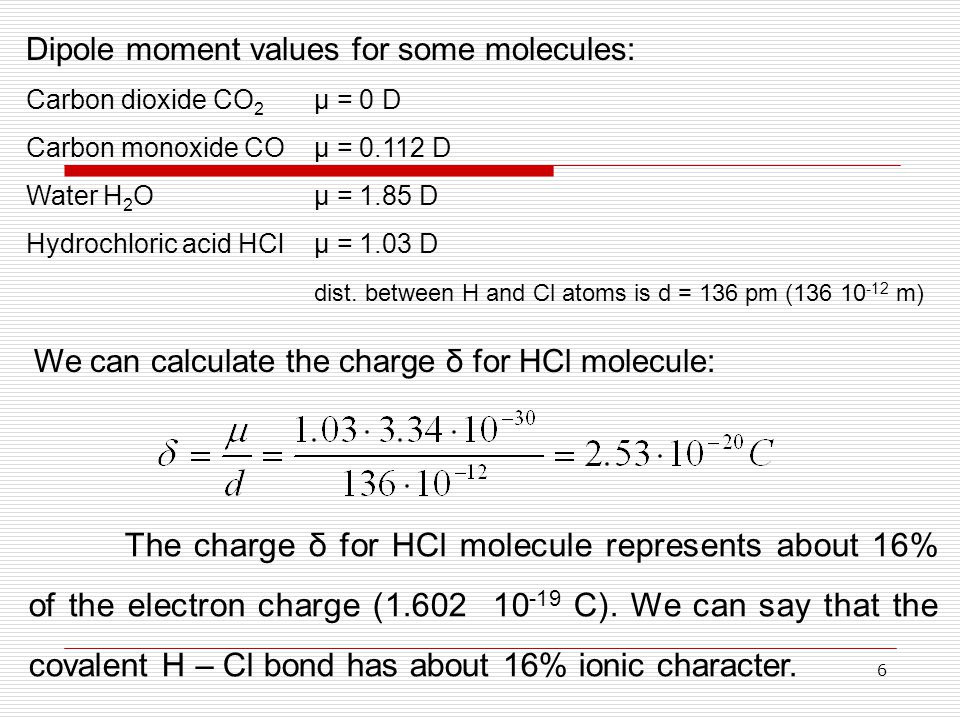 6 The charge δ for HCl molecule represents about 16% of the electron charge (1.602 10 -19 C). We can say that the covalent H – Cl bond has about 16% i