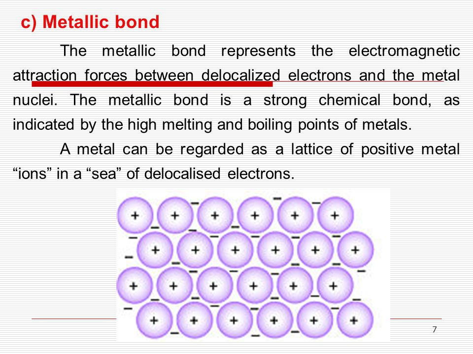 7 c) Metallic bond The metallic bond represents the electromagnetic attraction forces between delocalized electrons and the metal nuclei. The metallic