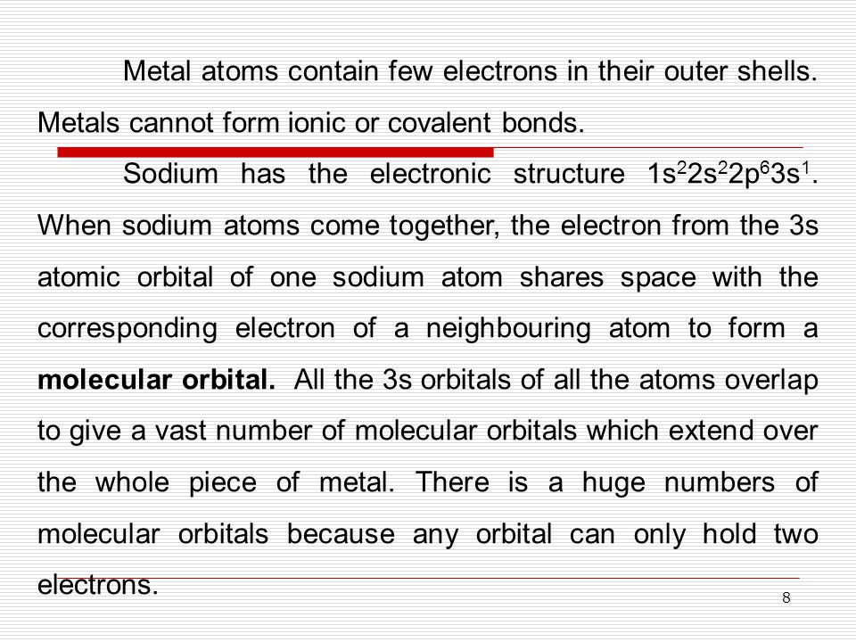 8 Metal atoms contain few electrons in their outer shells. Metals cannot form ionic or covalent bonds. Sodium has the electronic structure 1s 2 2s 2 2