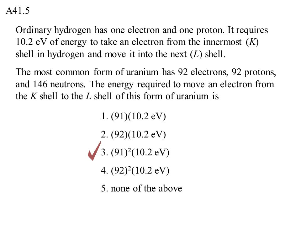 Ordinary hydrogen has one electron and one proton. It requires 10.2 eV of energy to take an electron from the innermost (K) shell in hydrogen and move