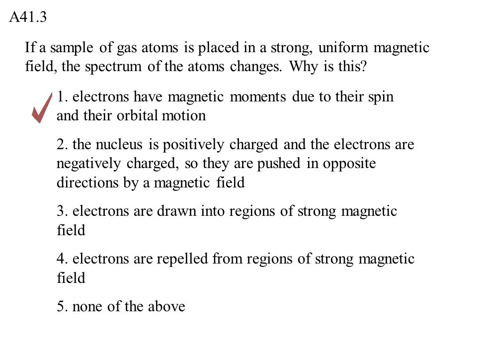 If a sample of gas atoms is placed in a strong, uniform magnetic field, the spectrum of the atoms changes. Why is this? A41.3 1. electrons have magnet