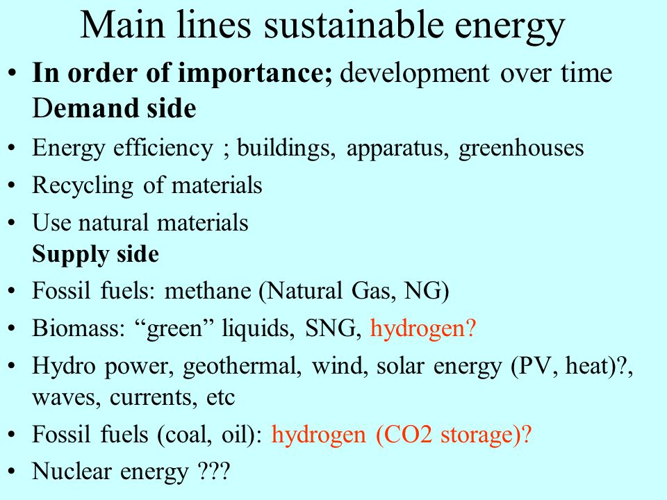Main lines sustainable energy In order of importance; development over time Demand side Energy efficiency ; buildings, apparatus, greenhouses Recycling of materials Use natural materials Supply side Fossil fuels: methane (Natural Gas, NG) Biomass: green liquids, SNG, hydrogen.