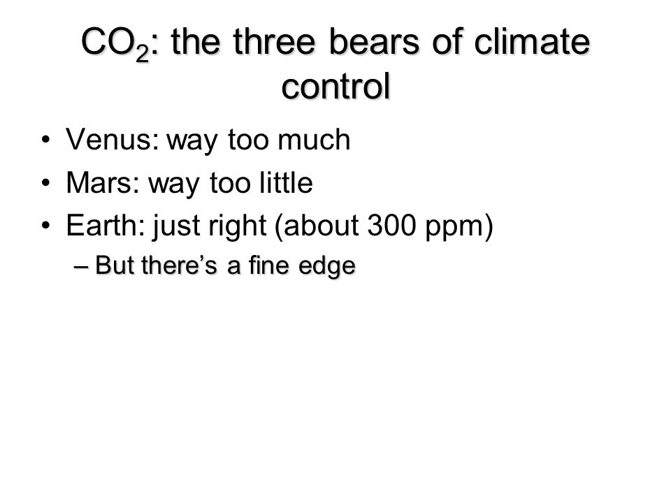 CO 2 : the three bears of climate control Venus: way too much Mars: way too little Earth: just right (about 300 ppm) –But there's a fine edge