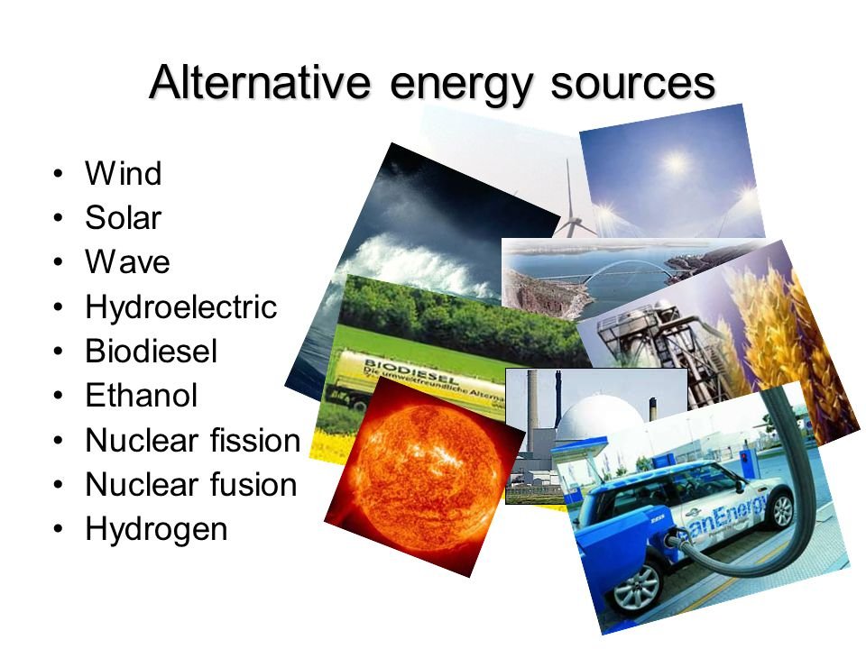 Alternative energy sources Wind Solar Wave Hydroelectric Biodiesel Ethanol Nuclear fission Nuclear fusion Hydrogen