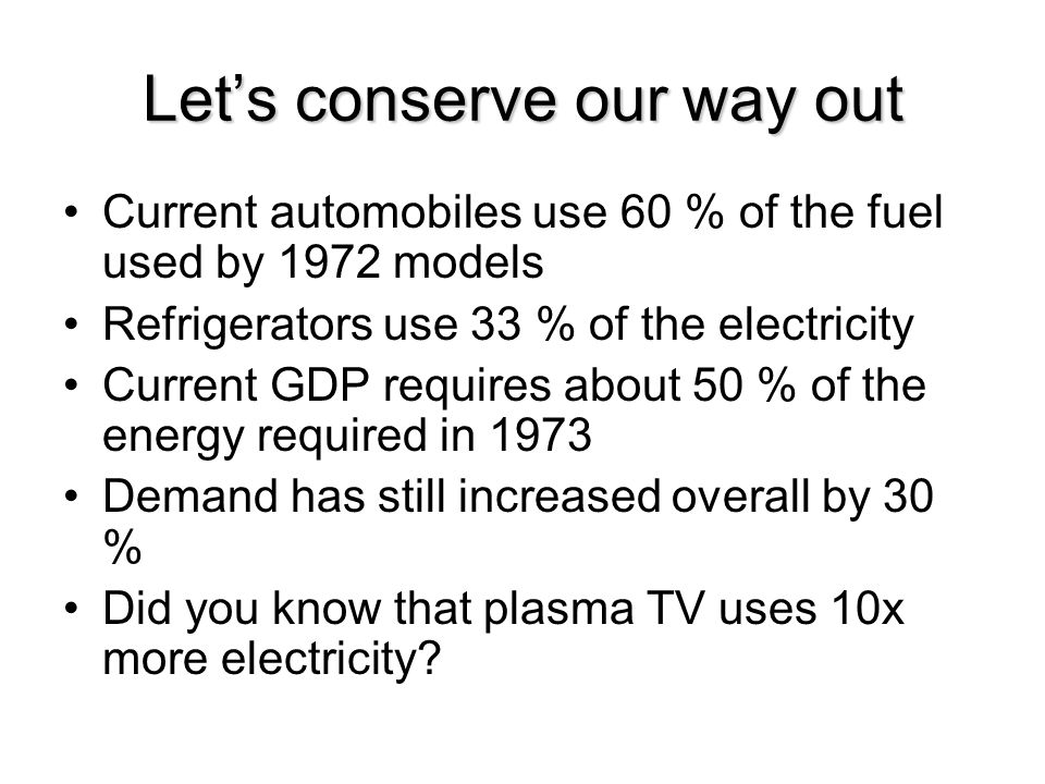 Let's conserve our way out Current automobiles use 60 % of the fuel used by 1972 models Refrigerators use 33 % of the electricity Current GDP requires about 50 % of the energy required in 1973 Demand has still increased overall by 30 % Did you know that plasma TV uses 10x more electricity