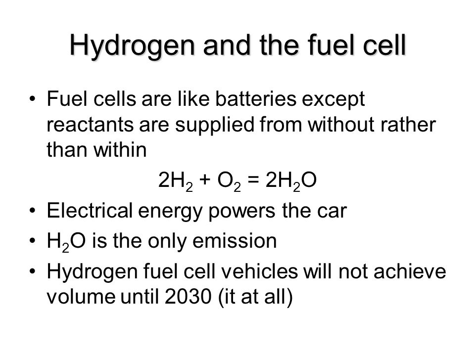 Hydrogen and the fuel cell Fuel cells are like batteries except reactants are supplied from without rather than within 2H 2 + O 2 = 2H 2 O Electrical energy powers the car H 2 O is the only emission Hydrogen fuel cell vehicles will not achieve volume until 2030 (it at all)