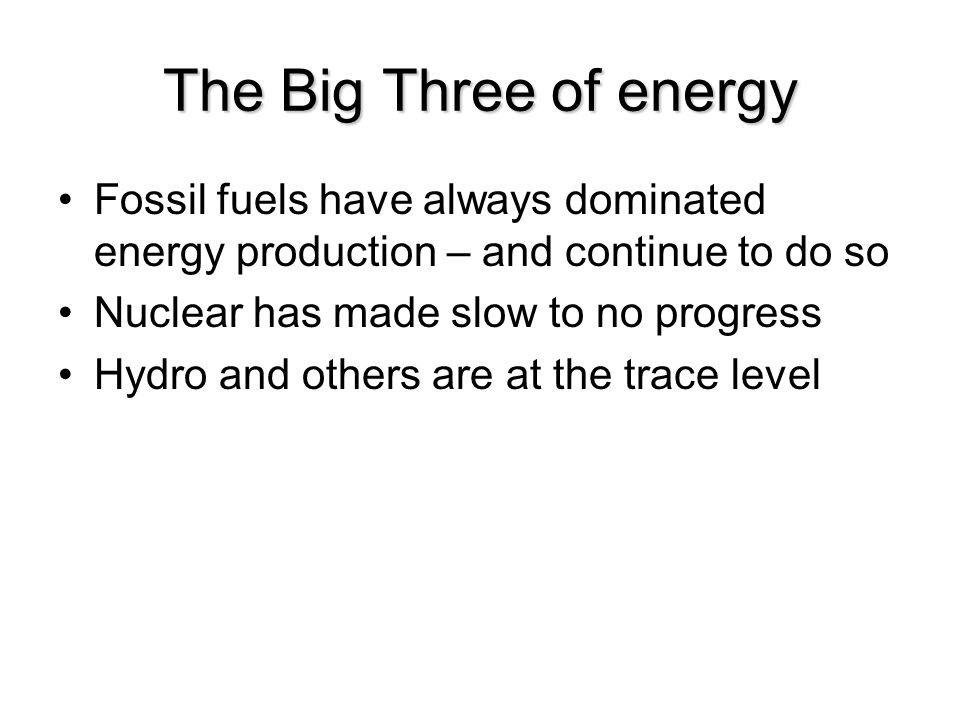 The Big Three of energy Fossil fuels have always dominated energy production – and continue to do so Nuclear has made slow to no progress Hydro and others are at the trace level
