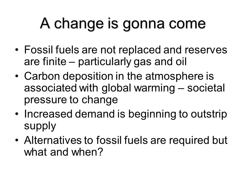 A change is gonna come Fossil fuels are not replaced and reserves are finite – particularly gas and oil Carbon deposition in the atmosphere is associated with global warming – societal pressure to change Increased demand is beginning to outstrip supply Alternatives to fossil fuels are required but what and when