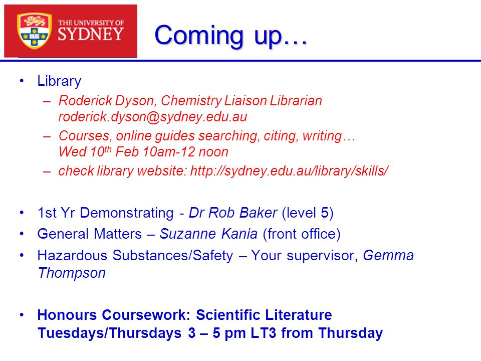 Coming up… Library –Roderick Dyson, Chemistry Liaison Librarian roderick.dyson@sydney.edu.au –Courses, online guides searching, citing, writing… Wed 1