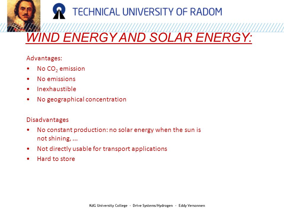 WIND ENERGY AND SOLAR ENERGY: KdG University College - Drive Systems/Hydrogen - Eddy Versonnen Advantages: No CO 2 emission No emissions Inexhaustible