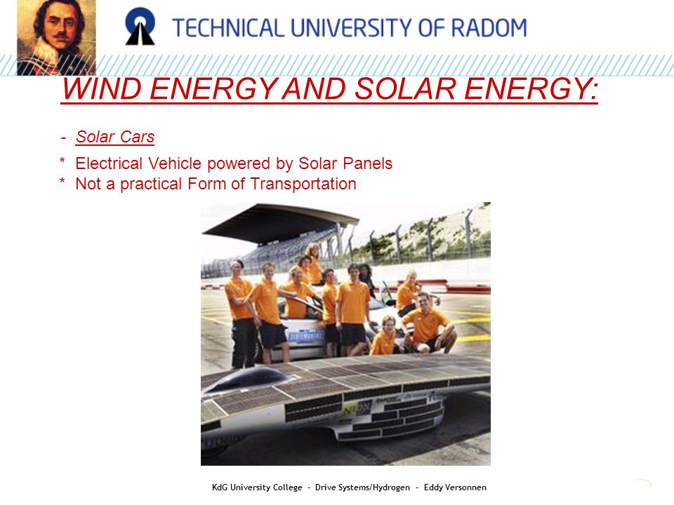 WIND ENERGY AND SOLAR ENERGY: - Solar Cars * Electrical Vehicle powered by Solar Panels * Not a practical Form of Transportation KdG University Colleg