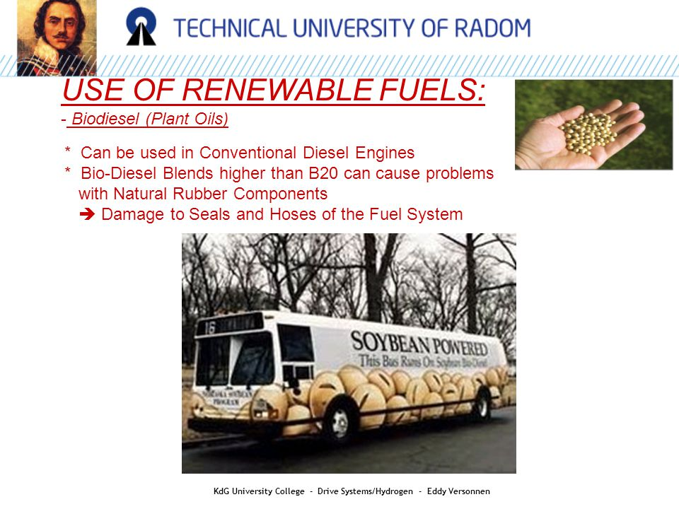 USE OF RENEWABLE FUELS: - Biodiesel: PPO (Pure Plant Oils) * PPO tends to solidify at low temperature * Vehicle Modification to heat the fuel * 5% to 8% less Power * If PPO gets mixed with the lubricating Oil  It reacts with the Oil  This creates Sludge  Change Oil more often KdG University College - Drive Systems/Hydrogen - Eddy Versonnen